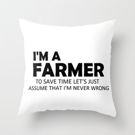 I'm A Farmer To Save Time Let's Just Assume That I'm Never Wrong Funny Sayings Quote Farming Gift Idea Throw Pillow