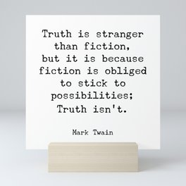 Truth is stranger than fiction, but it is because fiction is obliged to stick to possibilities Mini Art Print