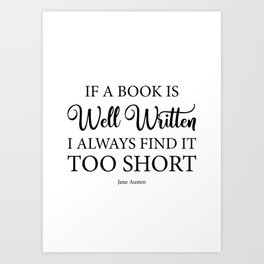 If a book is well written I always find it too short. Jane Austen Bookish Quote. Art Print
