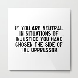 If you are neutral in situations of injustice you have chosen the side of the oppressor Metal Print