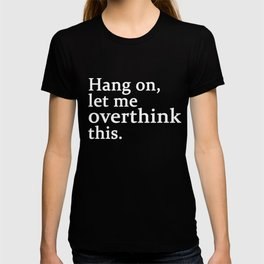 hang on , let me overthink this T-shirt