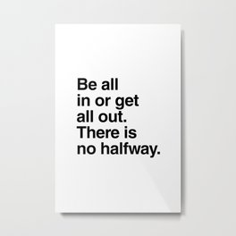 Be all in or get all out. There is no halfway Metal Print