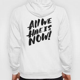 all we have is now! Hoody