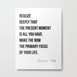 Realize deeply that the present moment is all you have. Make the NOW the primary focus of your life.Eckhart Tolle, The Power of Now Metal Print