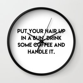 Put your hair up in a bun, drink some coffee and handle it Wall Clock