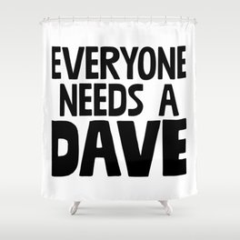 Everyone Needs A Dave Shower Curtain