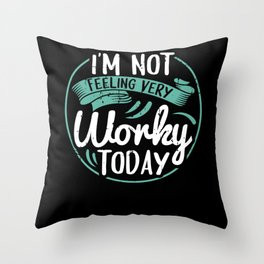 I'm Not Feeling Very Worky Today Throw Pillow