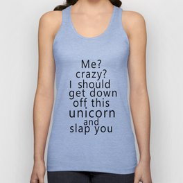 Me? Crazy? I should get down off this unicorn and slap you Unisex Tank Top