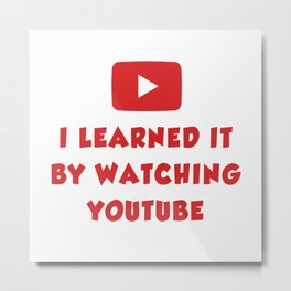 I learned it by watching YouTube Metal Print
