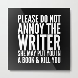 Please do not annoy the writer. She may put you in a book and kill you. (Black & White) Metal Print
