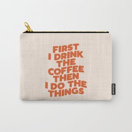 First I Drink The Coffee Then I Do The Things Carry-All Pouch