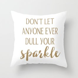 Don't Let Anyone Ever Dull Your Sparkle Throw Pillow