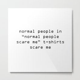 "normal people in ""normal people scare me"" t-shirts scare me Metal Print"