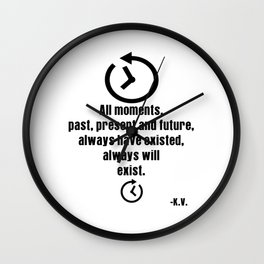 All moments, past, present and future, always have existed, always will exist | K.V. Shirt Wall Clock