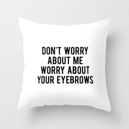 Don't worry about me worry about your eyebrows Throw Pillow