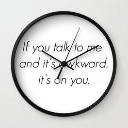 If you talk to me and it's awkward, it's on you. Wall Clock