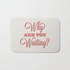 Why are you waiting? Bath Mat