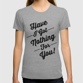 Have I Got Nothing For You! T-shirt