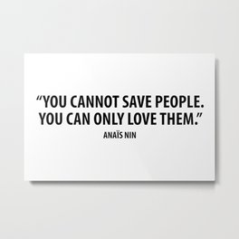 You cannot save people. You can only love them - Anaïs Nin Metal Print