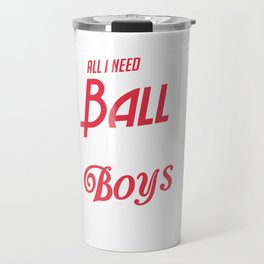 All I Need Is a Ball, Field and Boys To Beat Travel Mug