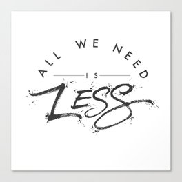 ALL WE NEED IS LESS Canvas Print