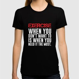 Exercise You Don't Want to When You Need it Most T-Shirt T-shirt