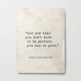 And now that you don't have to be perfect, you can be good. Steinbeck quote Metal Print