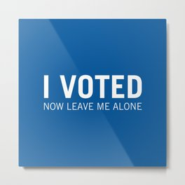 I voted. Now leave me alone. (Blue) Metal Print