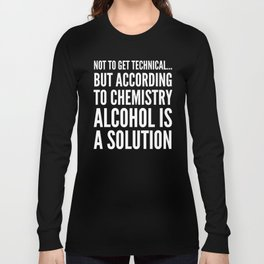 NOT TO GET TECHNICAL BUT ACCORDING TO CHEMISTRY ALCOHOL IS A SOLUTION (Black & White) Long Sleeve T-shirt