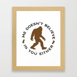 Bigfoot - He Doesn't Believe in You Either Framed Art Print