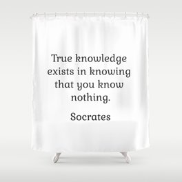 True knowledge exists in knowing that you know nothing - Socrates Shower Curtain