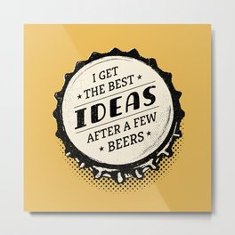 I Get the Best Ideas after a Few Beers - Bottle Top Metal Print