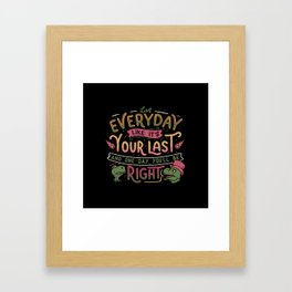 Live everyday like it's your last and one day you'll be right Framed Art Print