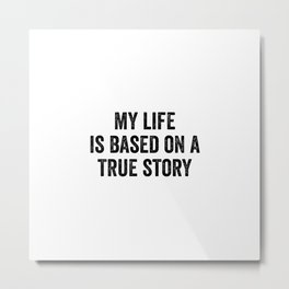 My Life Is Based On A True Story Metal Print