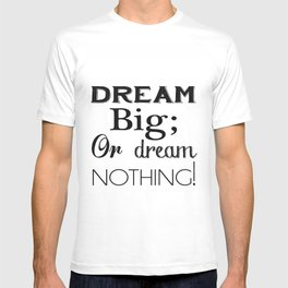 Dream Big; Or Dream Nothing! T-shirt