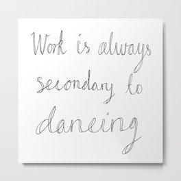 Work is always secondary to Dancing Metal Print