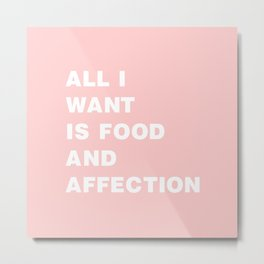 All I Want is Food and Affection Metal Print