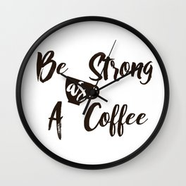 Be Strong As A Coffee Wall Clock