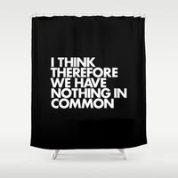 sarcasm Shower Curtains featuring I THINK THEREFORE WE HAVE NOTHING IN COMMON by WORDS BRAND™