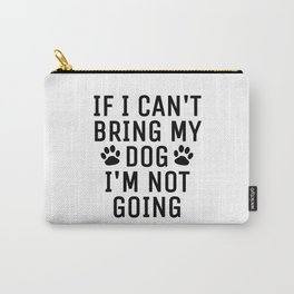 If I Can't Bring My Dog I'm Not Going Carry-All Pouch