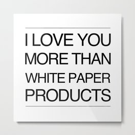I Love You More Than White Paper Products Metal Print
