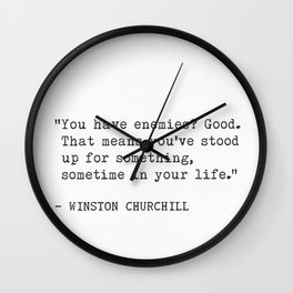 You have enemies? Good. That means you've stood up for something, sometime in your life. Wall Clock