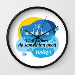 Life is too short, do something good today! [Digital Art by Hadavi Artworks] Wall Clock