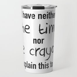 I Have Neither The Time Nor The Crayons Travel Mug