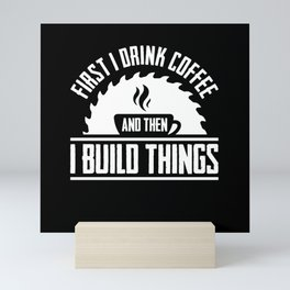 First I Drink Coffee Then I Build Thing Woodworker Mini Art Print