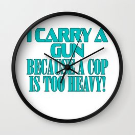 "Show your funny and humorous side with this ""I Carry A Gun Because A Cop Is Too Heavy"" tee!   Wall Clock"
