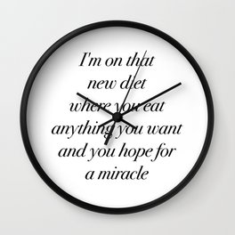 I'm on that new diet where you eat anything you want and you hope for a miracle Wall Clock