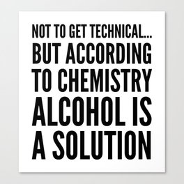 NOT TO GET TECHNICAL BUT ACCORDING TO CHEMISTRY ALCOHOL IS A SOLUTION Canvas Print
