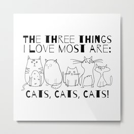 The Three Things I Love Most Are Cats! Metal Print