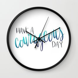Have a Courageous Day Wall Clock